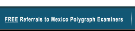 Free Referrals to Mexico Polygraph Examiners
